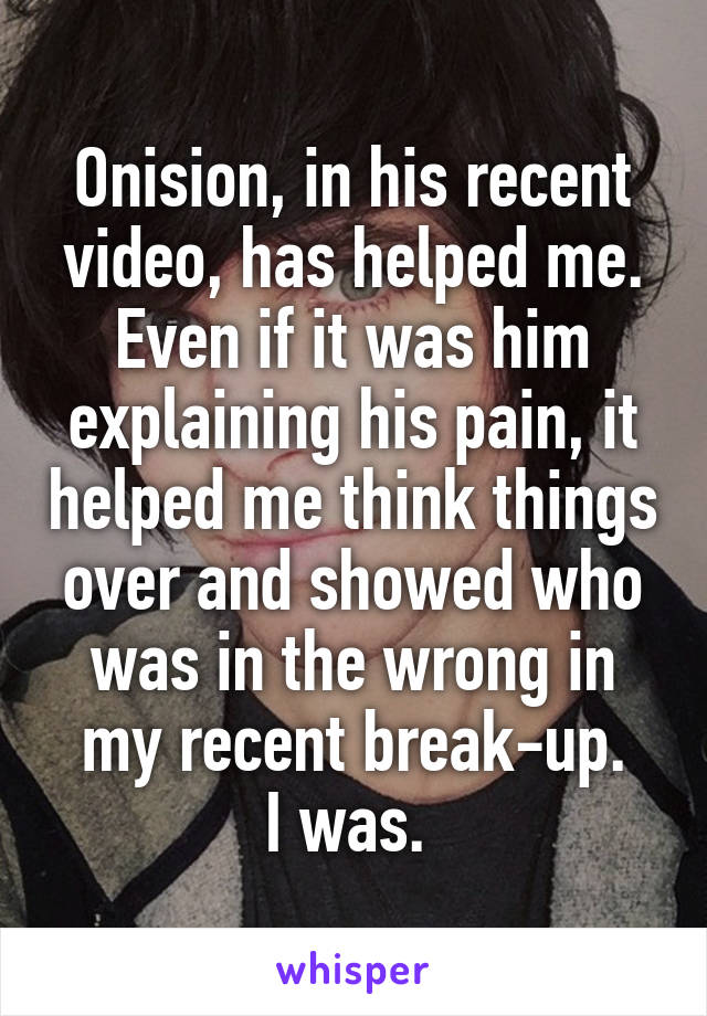 Onision, in his recent video, has helped me. Even if it was him explaining his pain, it helped me think things over and showed who was in the wrong in my recent break-up. I was.