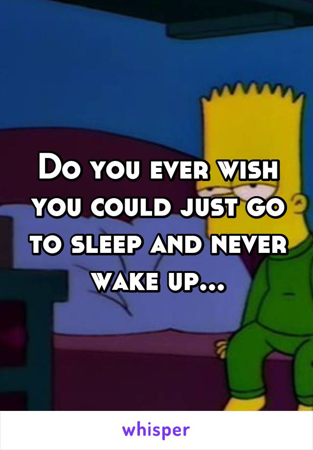 Do you ever wish you could just go to sleep and never wake up...