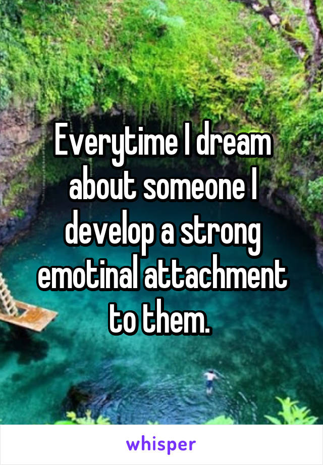 Everytime I dream about someone I develop a strong emotinal attachment to them.