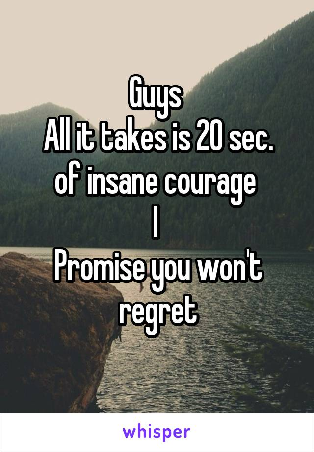 Guys  All it takes is 20 sec. of insane courage  I  Promise you won't regret