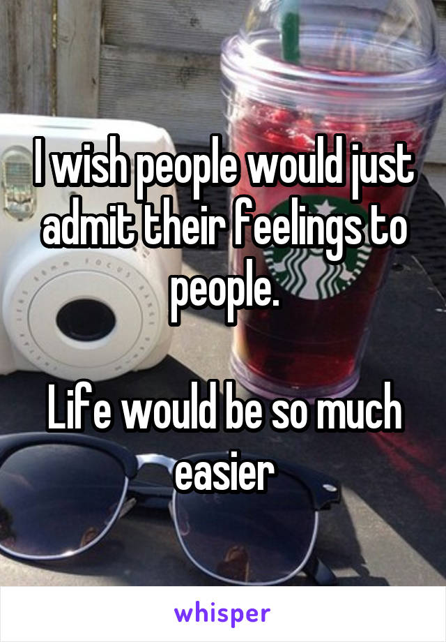 I wish people would just admit their feelings to people.  Life would be so much easier
