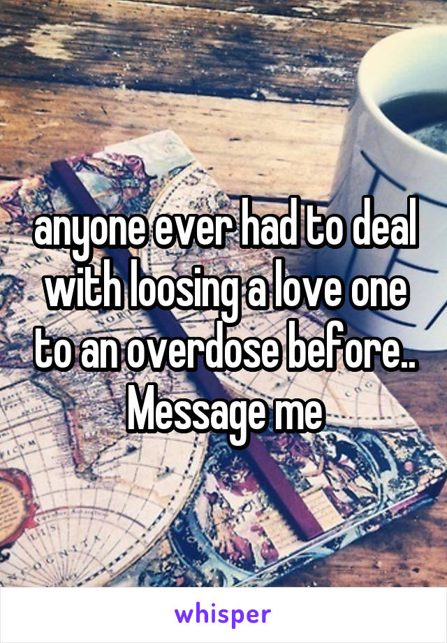 anyone ever had to deal with loosing a love one to an overdose before.. Message me