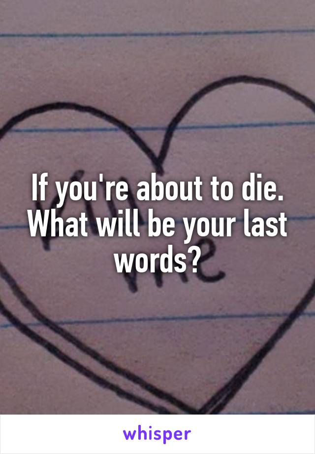 If you're about to die. What will be your last words?