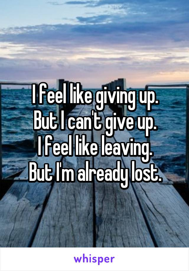 I feel like giving up. But I can't give up. I feel like leaving. But I'm already lost.