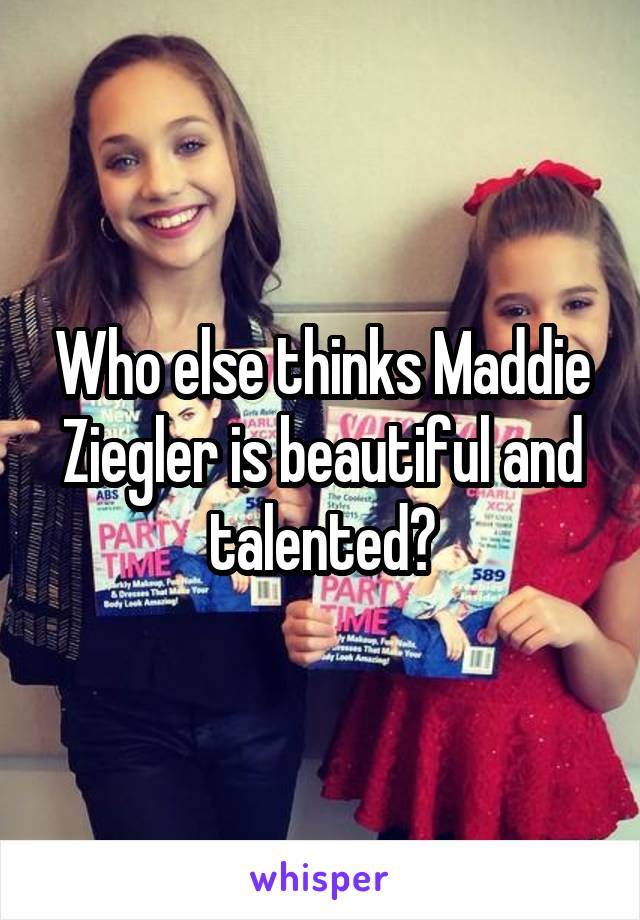 Who else thinks Maddie Ziegler is beautiful and talented?