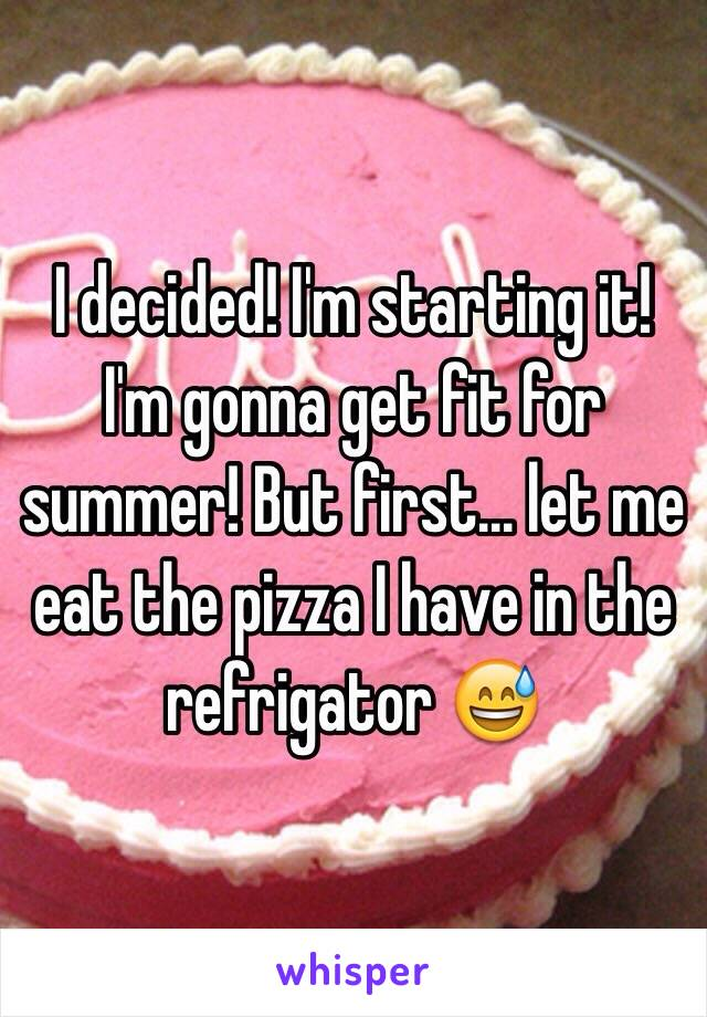 I decided! I'm starting it! I'm gonna get fit for summer! But first... let me eat the pizza I have in the refrigator 😅