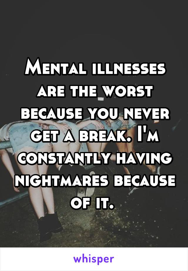 Mental illnesses are the worst because you never get a break. I'm constantly having nightmares because of it.