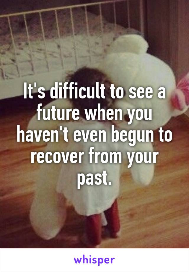 It's difficult to see a future when you haven't even begun to recover from your past.