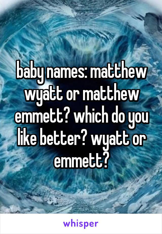 baby names: matthew wyatt or matthew emmett? which do you like better? wyatt or emmett?