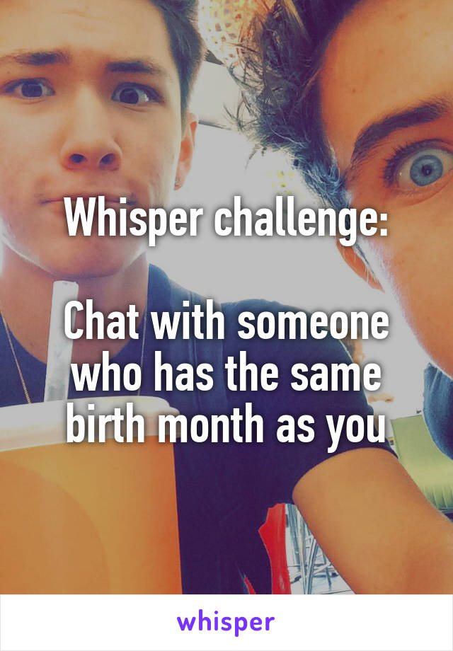 Whisper challenge:  Chat with someone who has the same birth month as you