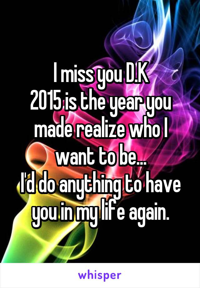 I miss you D.K 2015 is the year you made realize who I want to be... I'd do anything to have you in my life again.