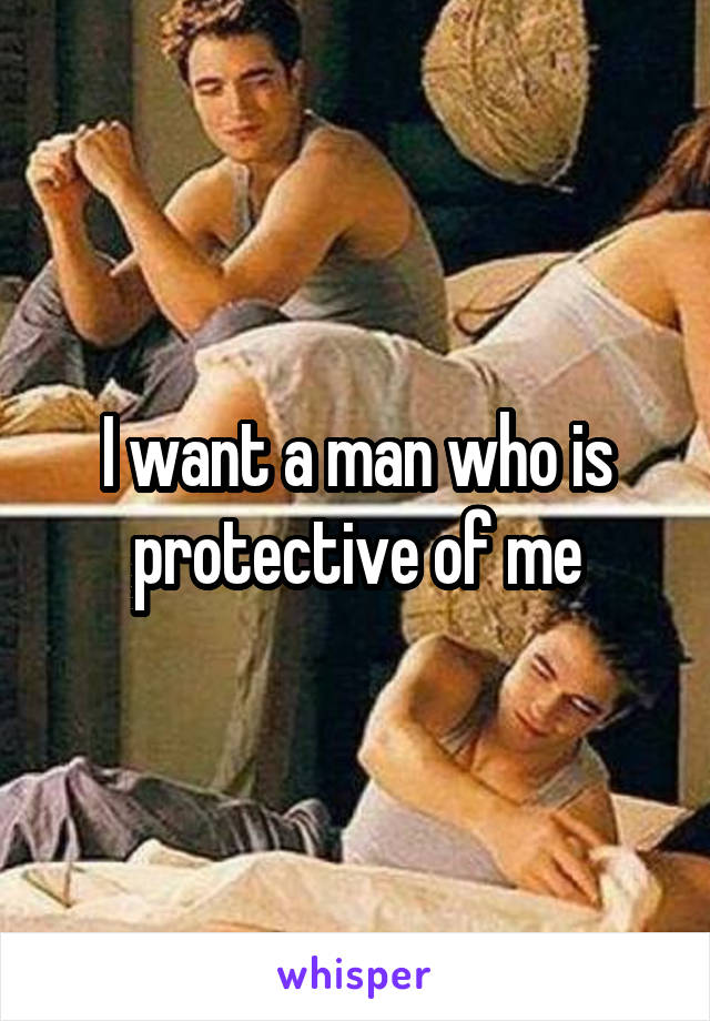 I want a man who is protective of me