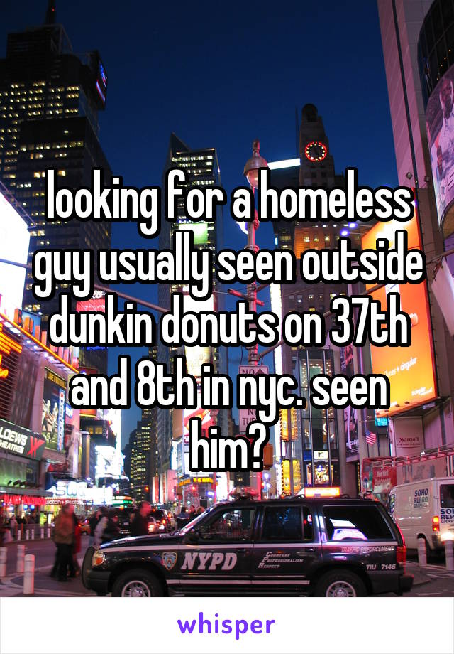 looking for a homeless guy usually seen outside dunkin donuts on 37th and 8th in nyc. seen him?