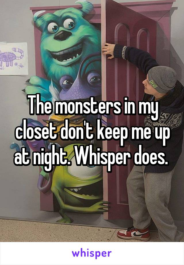 The monsters in my closet don't keep me up at night. Whisper does.