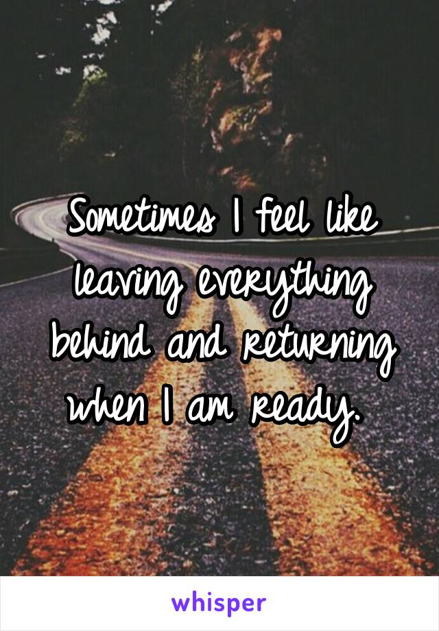 Sometimes I feel like leaving everything behind and returning when I am ready.