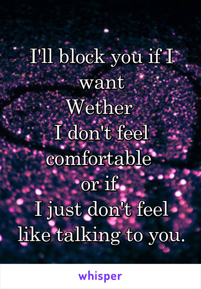 I'll block you if I want Wether  I don't feel comfortable  or if  I just don't feel like talking to you.