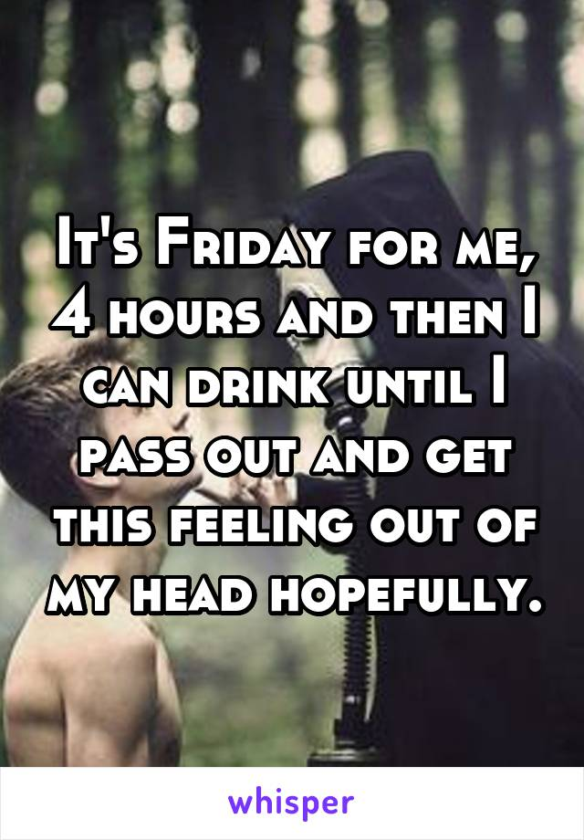It's Friday for me, 4 hours and then I can drink until I pass out and get this feeling out of my head hopefully.