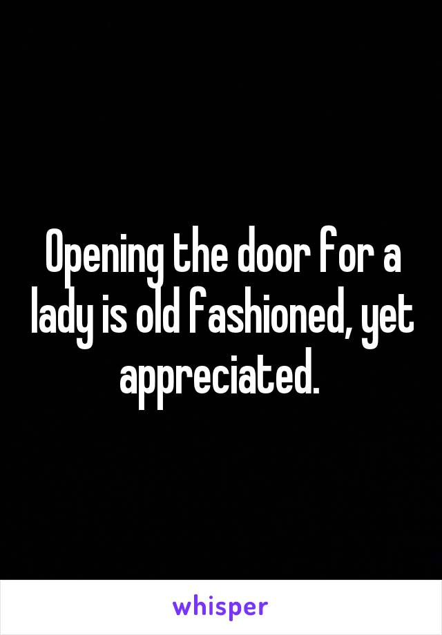 Opening the door for a lady is old fashioned, yet appreciated.