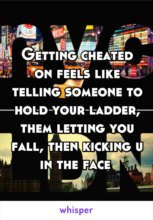Getting cheated on feels like telling someone to hold your ladder, them letting you fall, then kicking u in the face