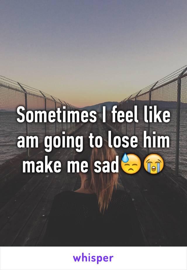 Sometimes I feel like am going to lose him make me sad😓😭