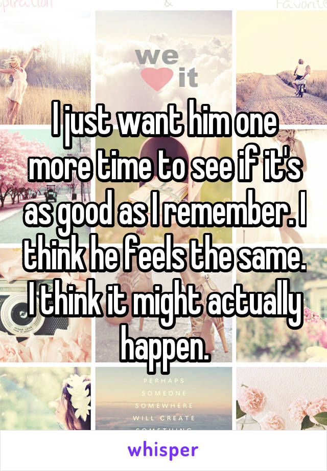 I just want him one more time to see if it's as good as I remember. I think he feels the same. I think it might actually happen.