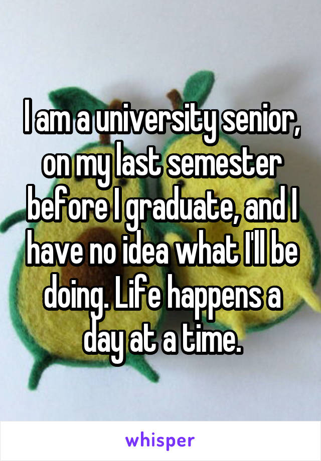 I am a university senior, on my last semester before I graduate, and I have no idea what I'll be doing. Life happens a day at a time.