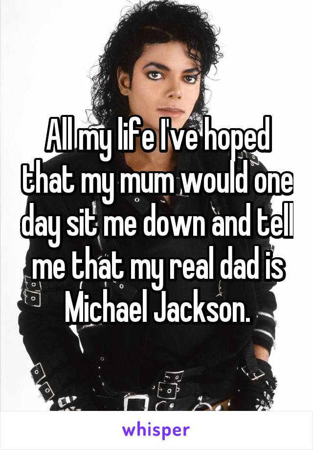 All my life I've hoped that my mum would one day sit me down and tell me that my real dad is Michael Jackson.
