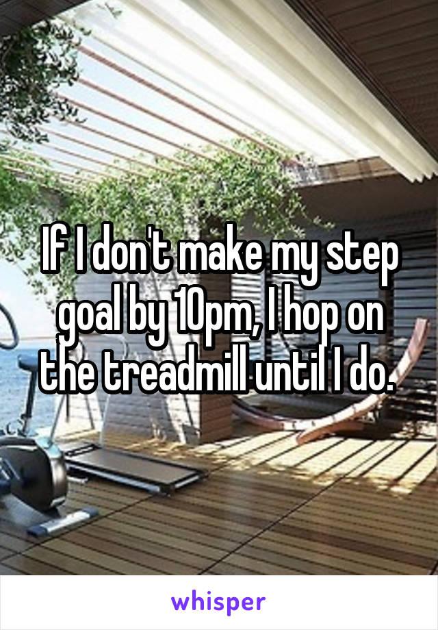 If I don't make my step goal by 10pm, I hop on the treadmill until I do.