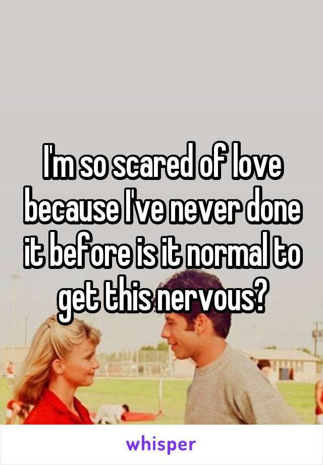 I'm so scared of love because I've never done it before is it normal to get this nervous?