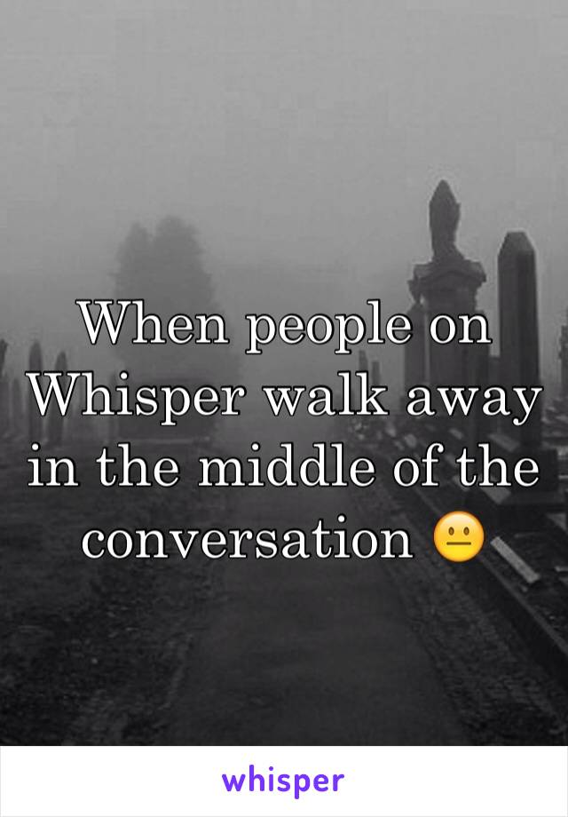 When people on Whisper walk away in the middle of the conversation 😐