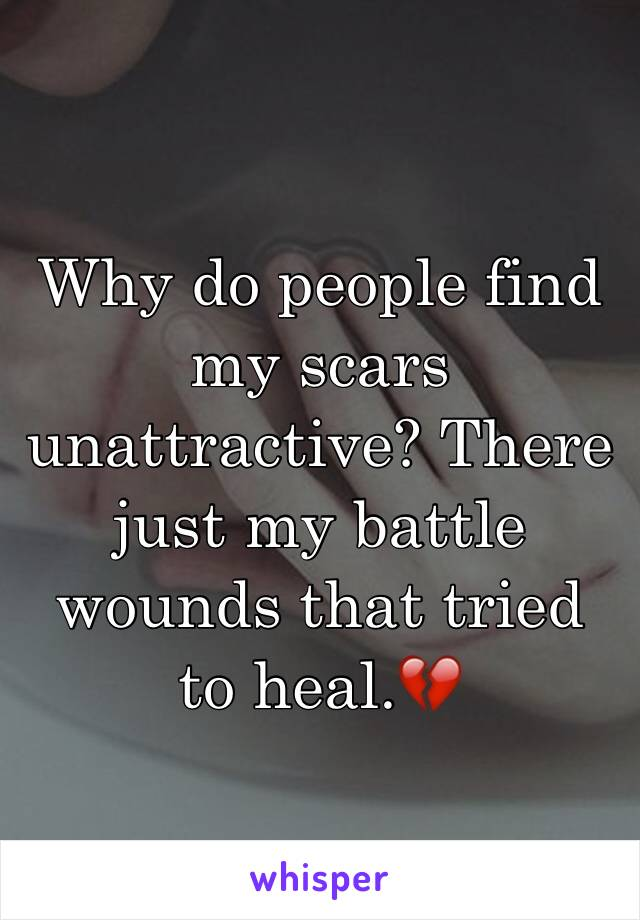 Why do people find my scars unattractive? There just my battle wounds that tried to heal.💔