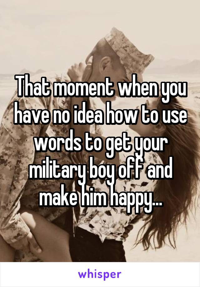 That moment when you have no idea how to use words to get your military boy off and make him happy...