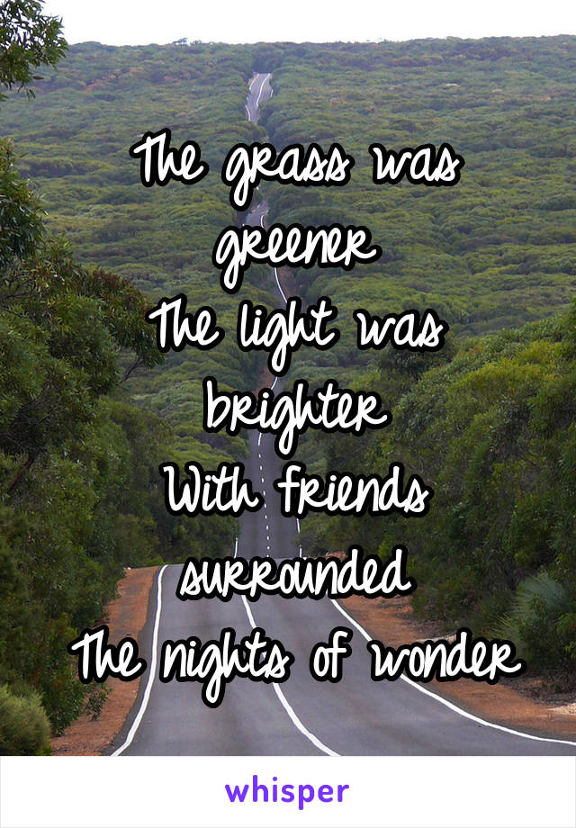 The grass was greener The light was brighter With friends surrounded The nights of wonder