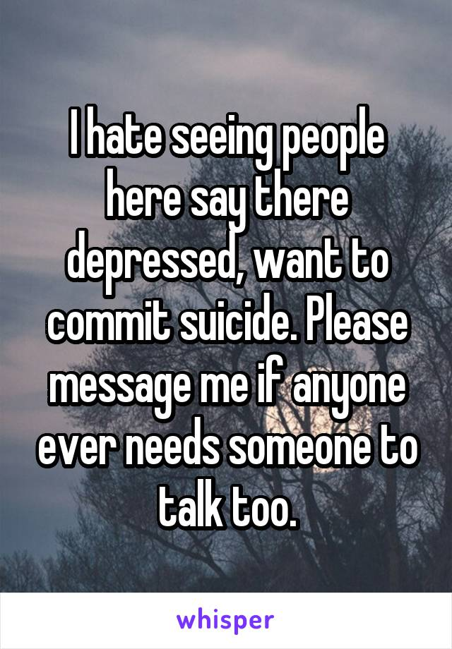 I hate seeing people here say there depressed, want to commit suicide. Please message me if anyone ever needs someone to talk too.
