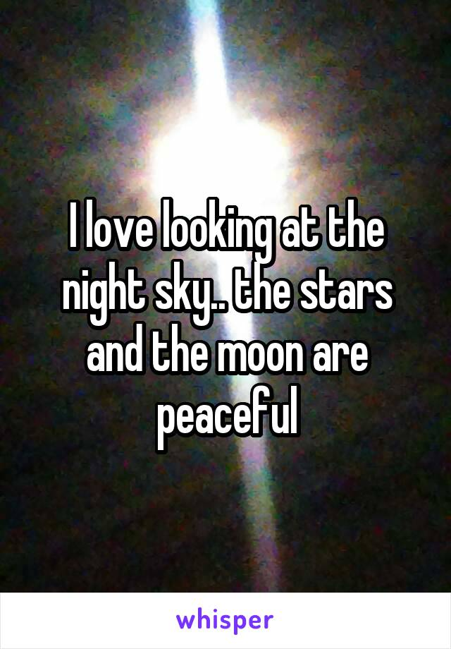 I love looking at the night sky.. the stars and the moon are peaceful