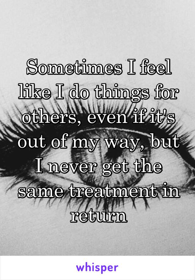 Sometimes I feel like I do things for others, even if it's out of my way, but I never get the same treatment in return
