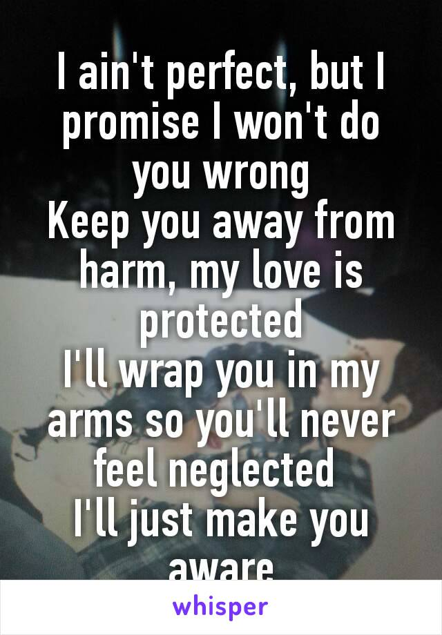 I ain't perfect, but I promise I won't do you wrong Keep you away from harm, my love is protected I'll wrap you in my arms so you'll never feel neglected I'll just make you aware