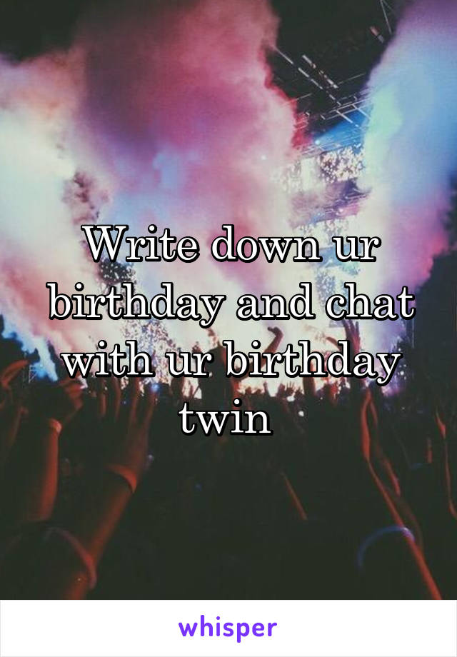 Write down ur birthday and chat with ur birthday twin