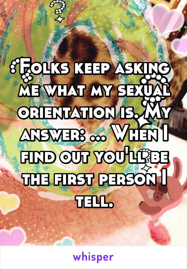 Folks keep asking me what my sexual orientation is. My answer: ... When I find out you'll be the first person I tell.