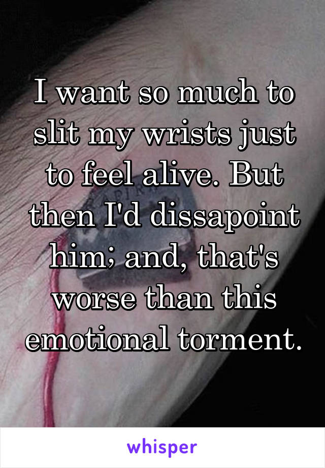 I want so much to slit my wrists just to feel alive. But then I'd dissapoint him; and, that's worse than this emotional torment.