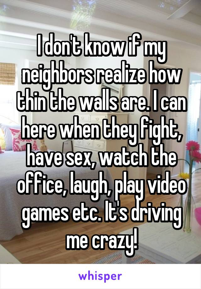 I don't know if my neighbors realize how thin the walls are. I can here when they fight, have sex, watch the office, laugh, play video games etc. It's driving me crazy!