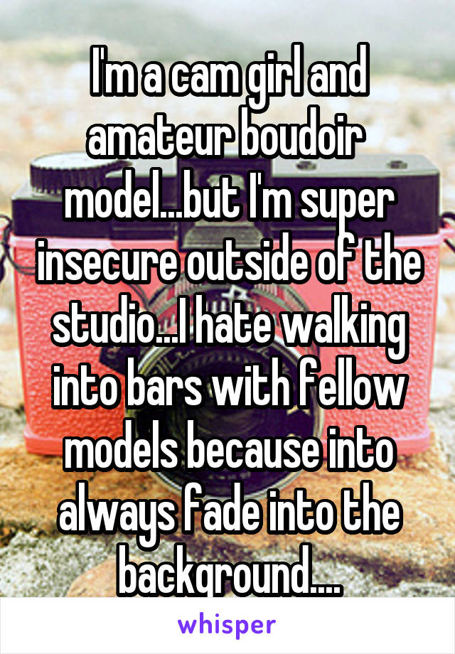 I'm a cam girl and amateur boudoir  model...but I'm super insecure outside of the studio...I hate walking into bars with fellow models because into always fade into the background....