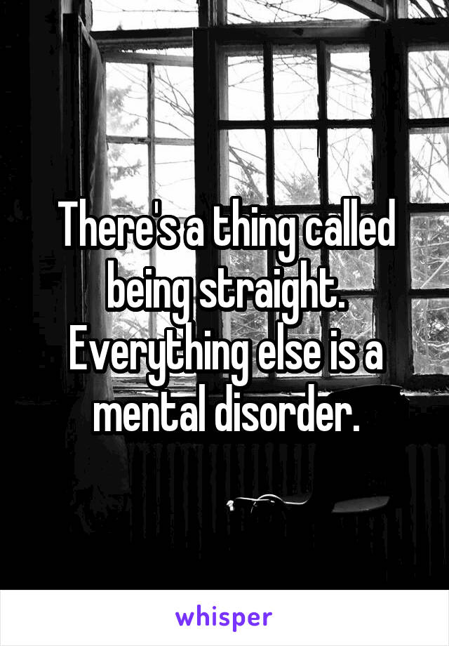 There's a thing called being straight. Everything else is a mental disorder.