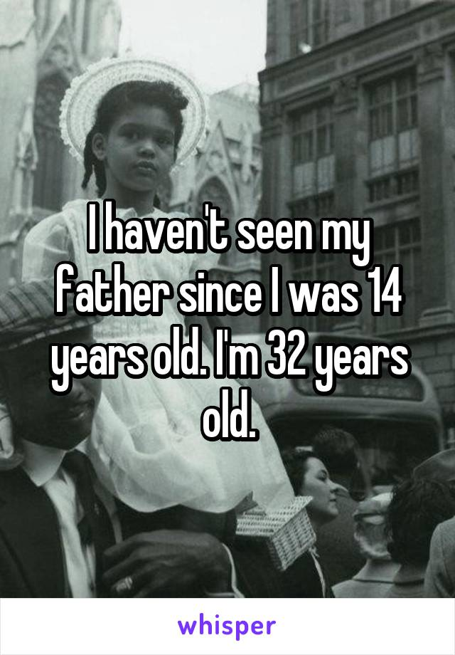 I haven't seen my father since I was 14 years old. I'm 32 years old.