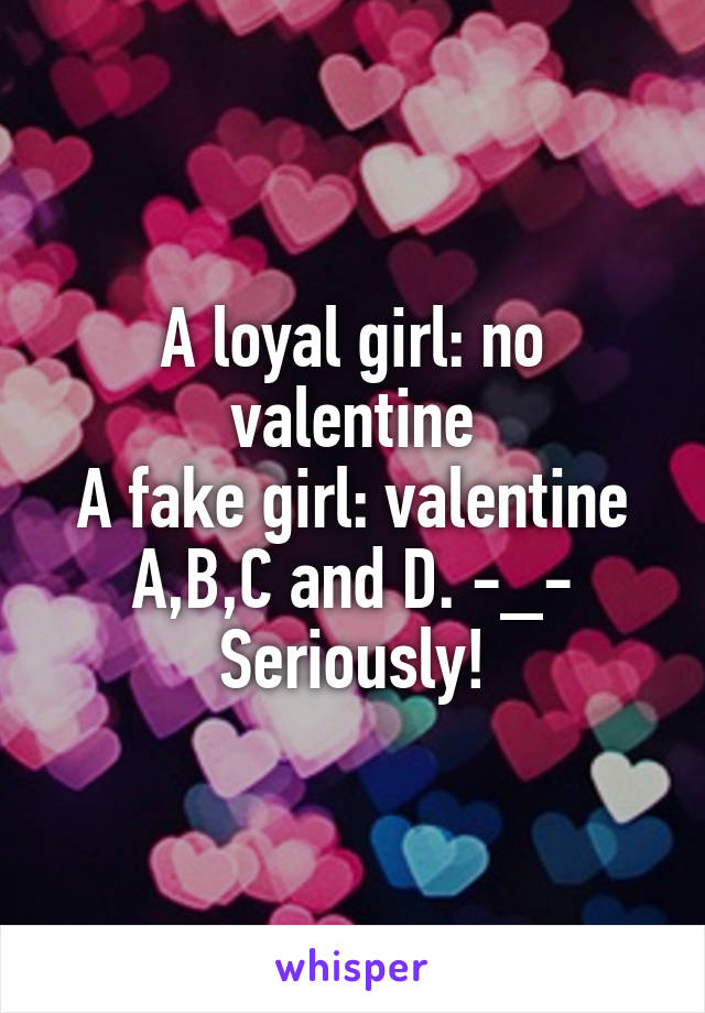 A loyal girl: no valentine A fake girl: valentine A,B,C and D. -_- Seriously!
