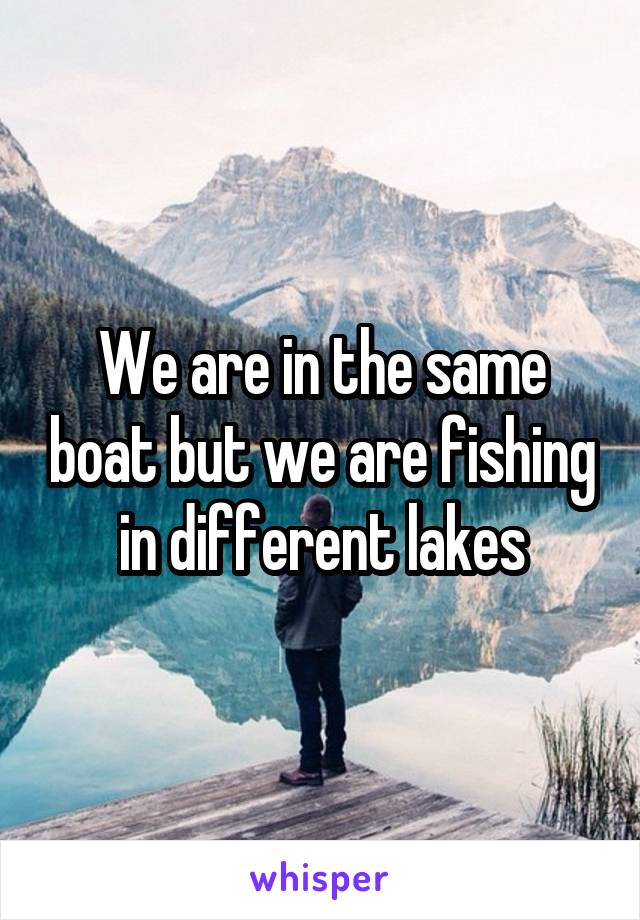 We are in the same boat but we are fishing in different lakes