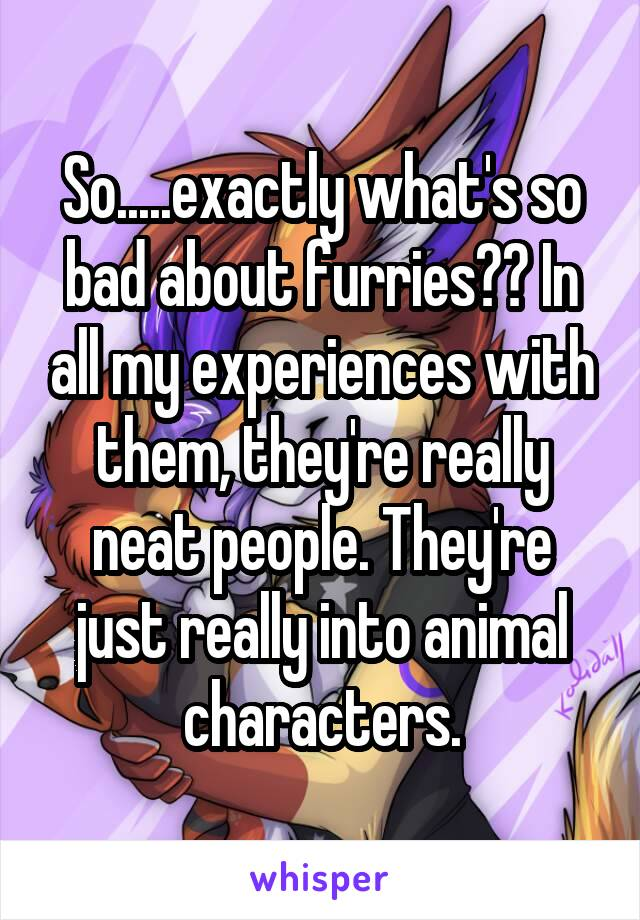So.....exactly what's so bad about furries?? In all my experiences with them, they're really neat people. They're just really into animal characters.