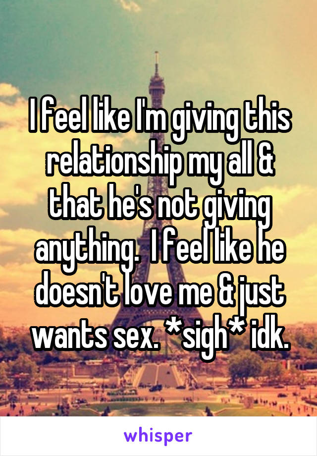 I feel like I'm giving this relationship my all & that he's not giving anything.  I feel like he doesn't love me & just wants sex. *sigh* idk.