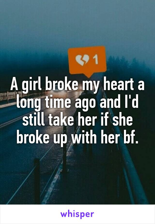 A girl broke my heart a long time ago and I'd still take her if she broke up with her bf.