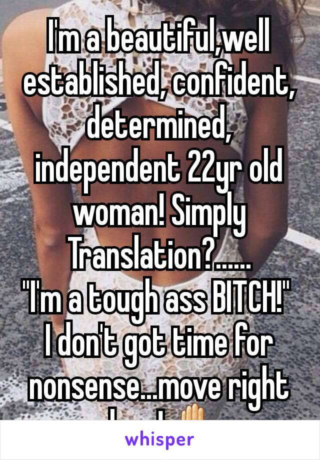 "I'm a beautiful,well established, confident, determined, independent 22yr old woman! Simply Translation?...... ""I'm a tough ass BITCH!""  I don't got time for nonsense...move right along! ✋"